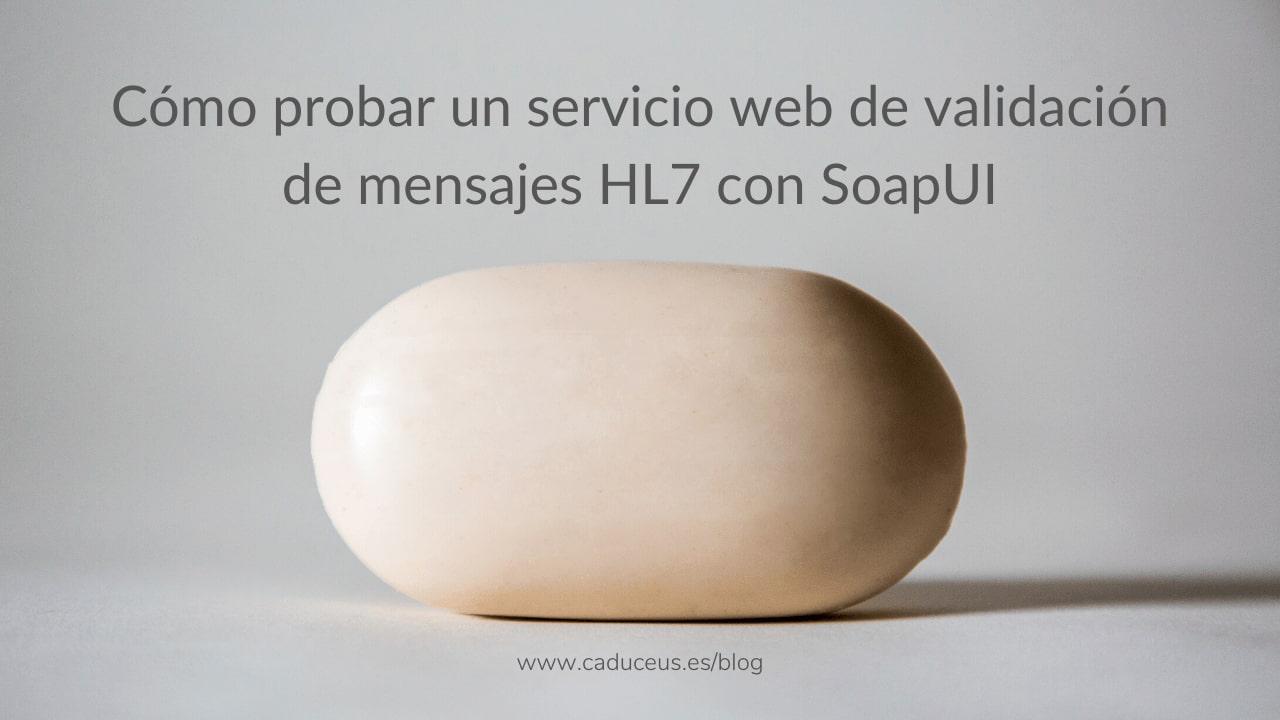 Cómo probar un servicio web HL7 con SoapUI en 5 pasos
